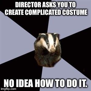Imgflip users, need your help! Does anyone have experience in theatre costume construction, like harpy wings? Please comment! |  DIRECTOR ASKS YOU TO CREATE COMPLICATED COSTUME; NO IDEA HOW TO DO IT. | image tagged in backstage badger,theatre,costumes | made w/ Imgflip meme maker