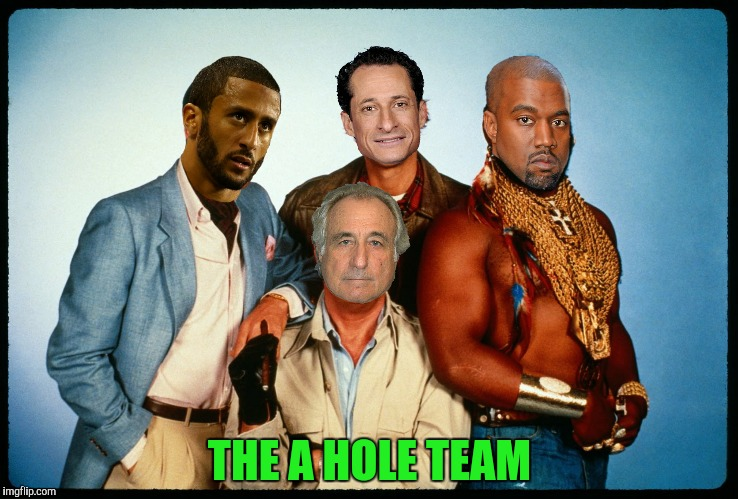 If you have a problem...if noone else can help...and if you can find them...maybe you can hire...The A Hole Team  |  THE A HOLE TEAM | image tagged in a team,kanye west,bernie madoff,anthony weiner,colin kaepernick | made w/ Imgflip meme maker