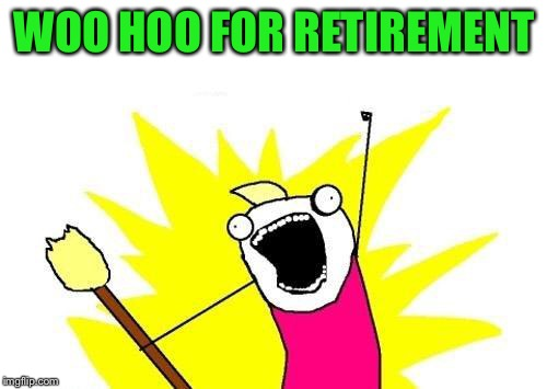 X All The Y Meme | WOO HOO FOR RETIREMENT | image tagged in memes,x all the y | made w/ Imgflip meme maker