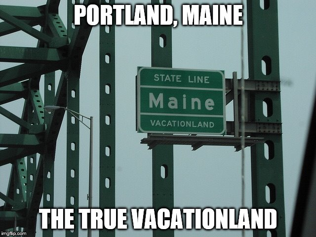Portland, Maine The True Vacation Land | PORTLAND, MAINE THE TRUE VACATIONLAND | image tagged in maine | made w/ Imgflip meme maker