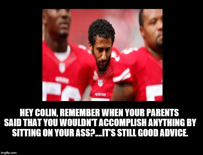 Star Spangled Boner. | HEY COLIN, REMEMBER WHEN YOUR PARENTS SAID THAT YOU WOULDN'T ACCOMPLISH ANYTHING BY SITTING ON YOUR ASS?....IT'S STILL GOOD ADVICE. | image tagged in colin kaepernick,national anthem,49ers,football | made w/ Imgflip meme maker