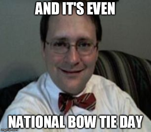 AND IT'S EVEN NATIONAL BOW TIE DAY | made w/ Imgflip meme maker