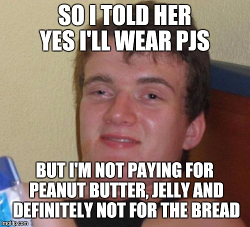 10 Guy Meme | SO I TOLD HER YES I'LL WEAR PJS BUT I'M NOT PAYING FOR PEANUT BUTTER, JELLY AND DEFINITELY NOT FOR THE BREAD | image tagged in memes,10 guy | made w/ Imgflip meme maker