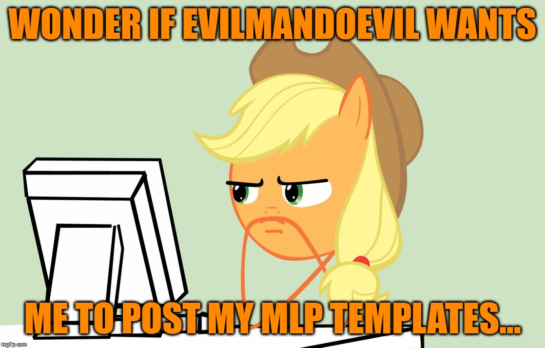 WONDER IF EVILMANDOEVIL WANTS ME TO POST MY MLP TEMPLATES... | made w/ Imgflip meme maker