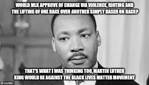 Martin Luther king | WOULD MLK APPROVE OF CHANGE VIA VIOLENCE, RIOTING AND THE LIFTING OF ONE RACE OVER ANOTHER SIMPLY BASED ON RACE? THAT'S WHAT I WAS THINKING  | image tagged in martin luther king | made w/ Imgflip meme maker