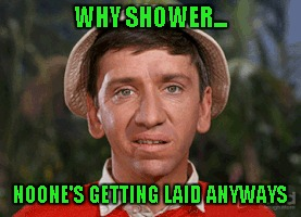 WHY SHOWER... NOONE'S GETTING LAID ANYWAYS | made w/ Imgflip meme maker