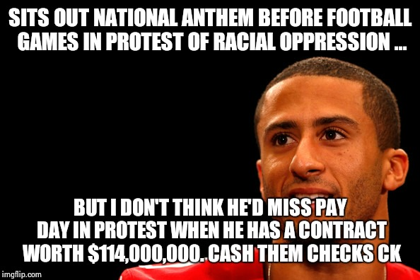 SITS OUT NATIONAL ANTHEM BEFORE FOOTBALL GAMES IN PROTEST OF RACIAL OPPRESSION ... BUT I DON'T THINK HE'D MISS PAY DAY IN PROTEST WHEN HE HA | image tagged in colin kaepernick,show me the money | made w/ Imgflip meme maker