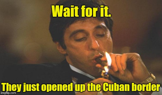 Wait for it. They just opened up the Cuban border | made w/ Imgflip meme maker