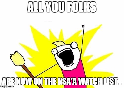 X All The Y Meme | ALL YOU FOLKS ARE NOW ON THE NSA'A WATCH LIST... | image tagged in memes,x all the y | made w/ Imgflip meme maker