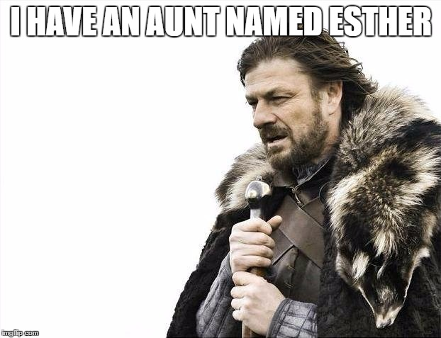 Brace Yourselves X is Coming Meme | I HAVE AN AUNT NAMED ESTHER | image tagged in memes,brace yourselves x is coming | made w/ Imgflip meme maker
