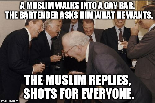 Laughing Men In Suits | A MUSLIM WALKS INTO A GAY BAR.  THE BARTENDER ASKS HIM WHAT HE WANTS. THE MUSLIM REPLIES, SHOTS FOR EVERYONE. | image tagged in memes,laughing men in suits | made w/ Imgflip meme maker