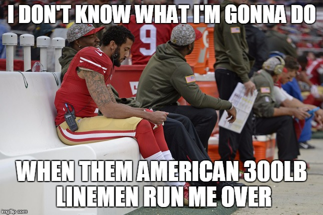 Colin |  I DON'T KNOW WHAT I'M GONNA DO; WHEN THEM AMERICAN 300LB LINEMEN RUN ME OVER | image tagged in anti muslim,colin,quarterback,national anthem | made w/ Imgflip meme maker