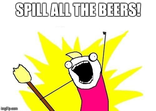 X All The Y Meme | SPILL ALL THE BEERS! | image tagged in memes,x all the y | made w/ Imgflip meme maker