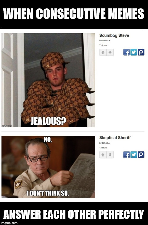 When Consecutive Memes Answer Each Other | WHEN CONSECUTIVE MEMES ANSWER EACH OTHER PERFECTLY | image tagged in coolkate,douglie,scumbag steve,skeptical sheriff,consecutive memes,not jealous | made w/ Imgflip meme maker