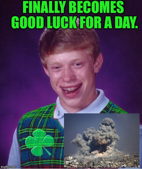 Good Luck Brian | FINALLY BECOMES GOOD LUCK FOR A DAY. | image tagged in good luck brian,good luck,funny,memes,end of the world | made w/ Imgflip meme maker
