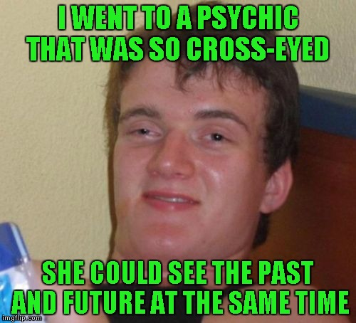 10 Guy Meme | I WENT TO A PSYCHIC THAT WAS SO CROSS-EYED SHE COULD SEE THE PAST AND FUTURE AT THE SAME TIME | image tagged in memes,10 guy | made w/ Imgflip meme maker