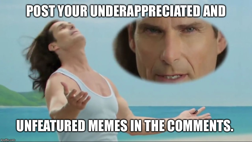 We all have those memes that didn't feature.  Let's get them out there!  Leave them in the comments. Limit yourself to 5.  | POST YOUR UNDERAPPRECIATED AND UNFEATURED MEMES IN THE COMMENTS. | image tagged in more fabio,page 9,featured | made w/ Imgflip meme maker