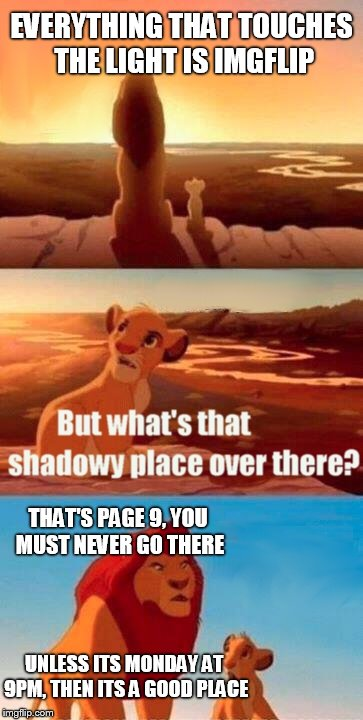 Simba Shadowy Place Meme | EVERYTHING THAT TOUCHES THE LIGHT IS IMGFLIP THAT'S PAGE 9, YOU MUST NEVER GO THERE UNLESS ITS MONDAY AT 9PM, THEN ITS A GOOD PLACE | image tagged in memes,simba shadowy place,imgflip,page 9,page 9 party,upvotes | made w/ Imgflip meme maker