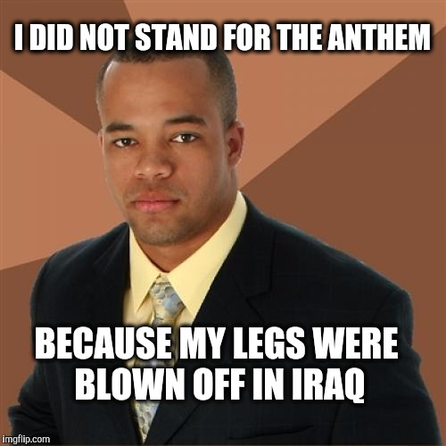 Successful Black Man  | I DID NOT STAND FOR THE ANTHEM BECAUSE MY LEGS WERE BLOWN OFF IN IRAQ | image tagged in memes,successful black man,iraq,veteran | made w/ Imgflip meme maker