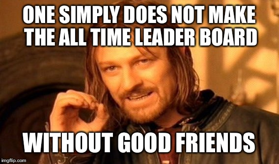 Well, well, well. Look who's on the all time leader board. Thank you thank you thank you.  |  ONE SIMPLY DOES NOT MAKE THE ALL TIME LEADER BOARD; WITHOUT GOOD FRIENDS | image tagged in memes,one does not simply | made w/ Imgflip meme maker