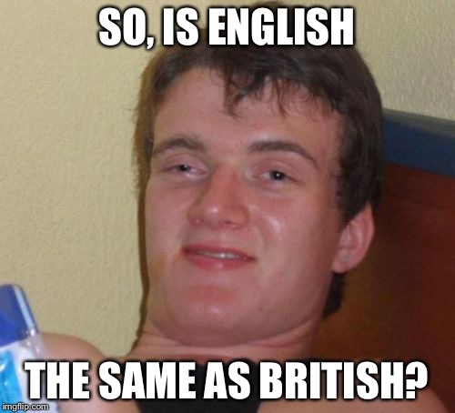 10 Guy Meme | SO, IS ENGLISH THE SAME AS BRITISH? | image tagged in memes,10 guy | made w/ Imgflip meme maker