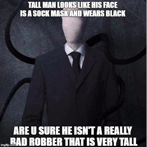 Slenderman | TALL MAN LOOKS LIKE HIS FACE IS A SOCK MASK AND WEARS BLACK ARE U SURE HE ISN'T A REALLY BAD ROBBER THAT IS VERY TALL | image tagged in memes,slenderman | made w/ Imgflip meme maker