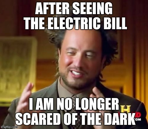 Ancient Aliens Meme | AFTER SEEING THE ELECTRIC BILL I AM NO LONGER SCARED OF THE DARK | image tagged in memes,ancient aliens | made w/ Imgflip meme maker