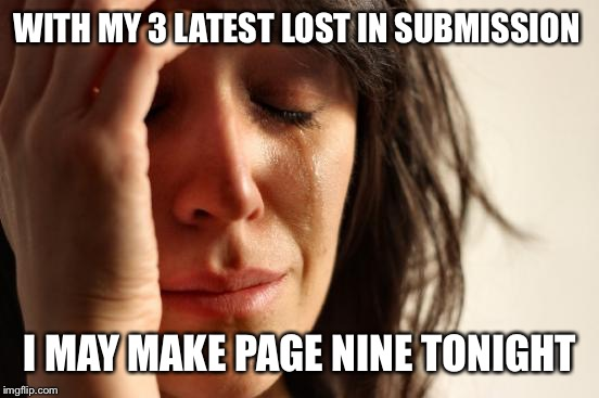 First World Problems Meme | WITH MY 3 LATEST LOST IN SUBMISSION I MAY MAKE PAGE NINE TONIGHT | image tagged in memes,first world problems | made w/ Imgflip meme maker