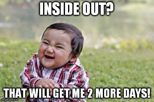 Evil Toddler Meme | INSIDE OUT? THAT WILL GET ME 2 MORE DAYS! | image tagged in memes,evil toddler | made w/ Imgflip meme maker
