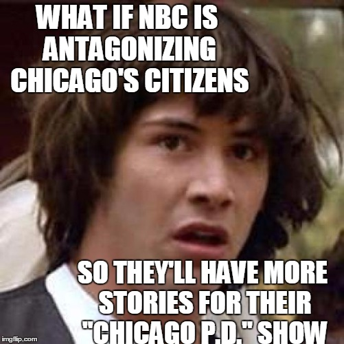 "Conspiracy Keanu Meme | WHAT IF NBC IS ANTAGONIZING CHICAGO'S CITIZENS SO THEY'LL HAVE MORE STORIES FOR THEIR ""CHICAGO P.D."" SHOW 