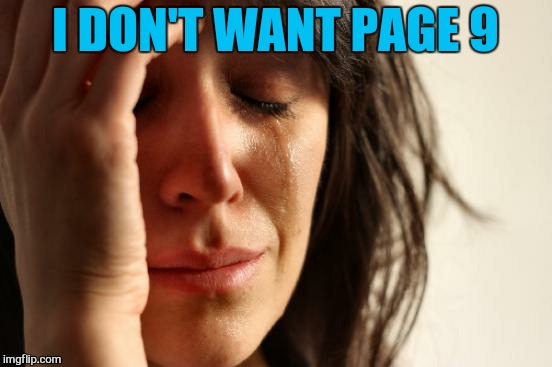 First World Problems Meme | I DON'T WANT PAGE 9 | image tagged in memes,first world problems | made w/ Imgflip meme maker
