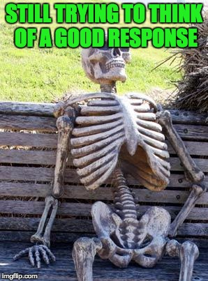 Waiting Skeleton Meme | STILL TRYING TO THINK OF A GOOD RESPONSE | image tagged in memes,waiting skeleton | made w/ Imgflip meme maker