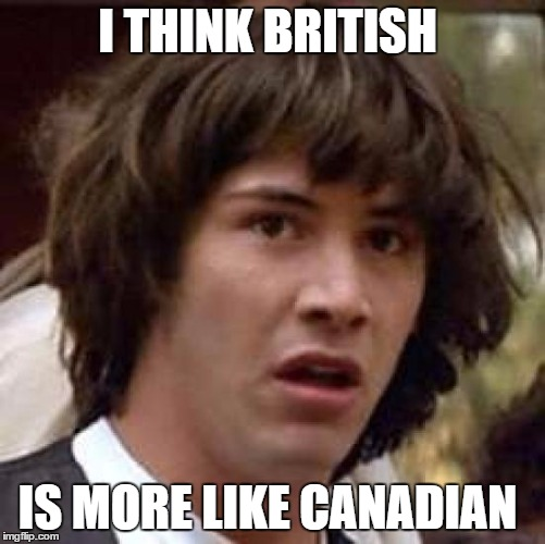 Conspiracy Keanu Meme | I THINK BRITISH IS MORE LIKE CANADIAN | image tagged in memes,conspiracy keanu | made w/ Imgflip meme maker