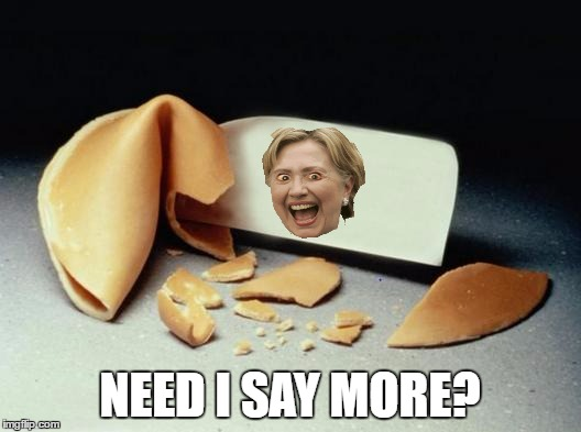 Unfortunate Cookie | NEED I SAY MORE? | image tagged in fortune cookie,hillary clinton,unfortunate cookie | made w/ Imgflip meme maker
