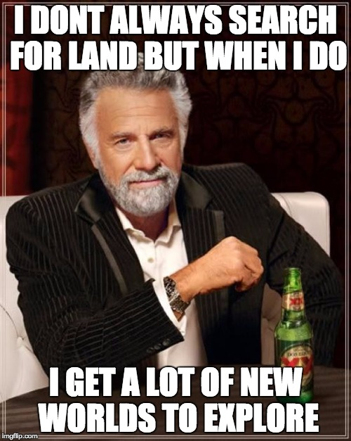 The Most Interesting Man In The World Meme | I DONT ALWAYS SEARCH FOR LAND BUT WHEN I DO I GET A LOT OF NEW WORLDS TO EXPLORE | image tagged in memes,the most interesting man in the world | made w/ Imgflip meme maker
