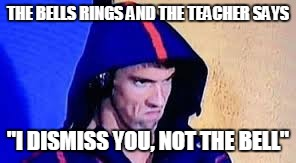 "Michael Phelps Rage Face | THE BELLS RINGS AND THE TEACHER SAYS ""I DISMISS YOU, NOT THE BELL"" 