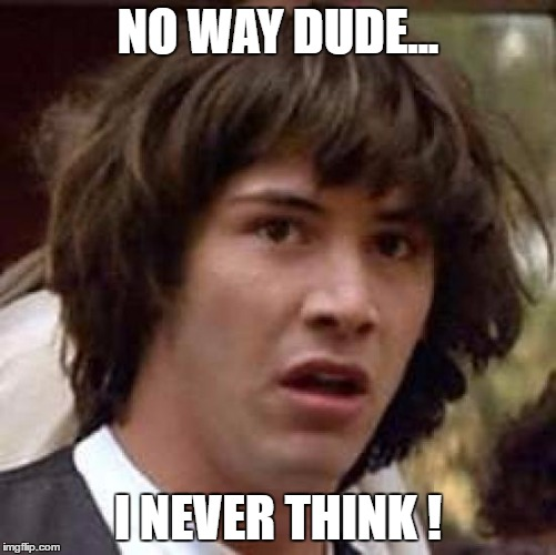 Conspiracy Keanu Meme | NO WAY DUDE... I NEVER THINK ! | image tagged in memes,conspiracy keanu | made w/ Imgflip meme maker