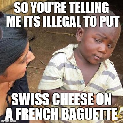 Third World Skeptical Kid Meme | SO YOU'RE TELLING ME ITS ILLEGAL TO PUT SWISS CHEESE ON A FRENCH BAGUETTE | image tagged in memes,third world skeptical kid | made w/ Imgflip meme maker