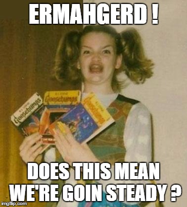 ERMAHGERD ! DOES THIS MEAN WE'RE GOIN STEADY ? | made w/ Imgflip meme maker