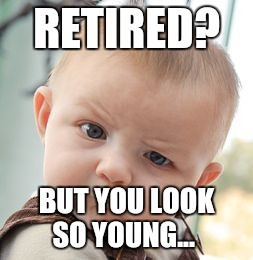 Skeptical Baby Meme | RETIRED? BUT YOU LOOK SO YOUNG... | image tagged in memes,skeptical baby | made w/ Imgflip meme maker