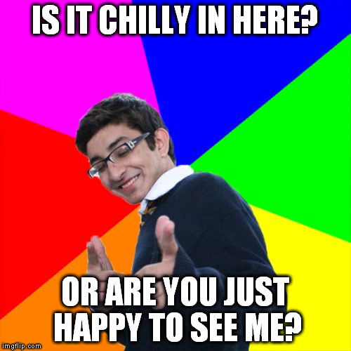 IS IT CHILLY IN HERE? OR ARE YOU JUST HAPPY TO SEE ME? | made w/ Imgflip meme maker