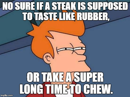 I Sure Don't Miss The Common Food I Have To Eat, I Forgot How Bad It Is... |  NO SURE IF A STEAK IS SUPPOSED TO TASTE LIKE RUBBER, OR TAKE A SUPER LONG TIME TO CHEW. | image tagged in memes,futurama fry,funny,college food,steak,chew | made w/ Imgflip meme maker