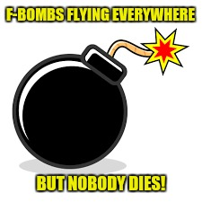 F-BOMBS FLYING EVERYWHERE BUT NOBODY DIES! | made w/ Imgflip meme maker