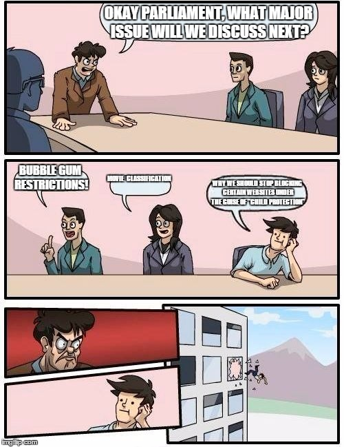 Singapore Parliament meeting | OKAY PARLIAMENT, WHAT MAJOR ISSUE WILL WE DISCUSS NEXT? BUBBLE GUM RESTRICTIONS! MOVIE  CLASSIFICATION WHY WE SHOULD STOP BLOCKING CERTAIN W | image tagged in memes,boardroom meeting suggestion,singapore | made w/ Imgflip meme maker