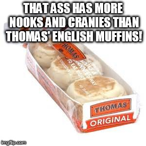 THAT ASS HAS MORE NOOKS AND CRANIES THAN THOMAS' ENGLISH MUFFINS! | made w/ Imgflip meme maker