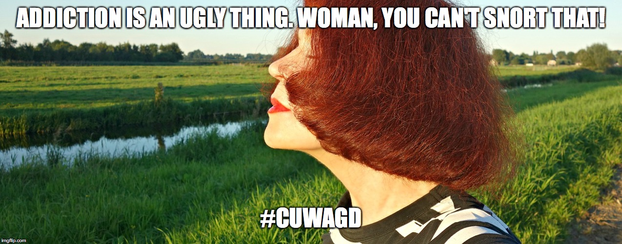 ADDICTION IS AN UGLY THING. WOMAN, YOU CAN'T SNORT THAT! #CUWAGD | image tagged in cuwagd | made w/ Imgflip meme maker