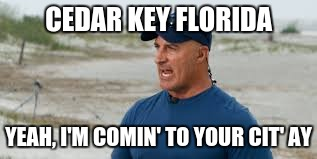 jim cantore | CEDAR KEY FLORIDA YEAH, I'M COMIN' TO YOUR CIT' AY | image tagged in jim cantore,hurricane,weather,florida | made w/ Imgflip meme maker