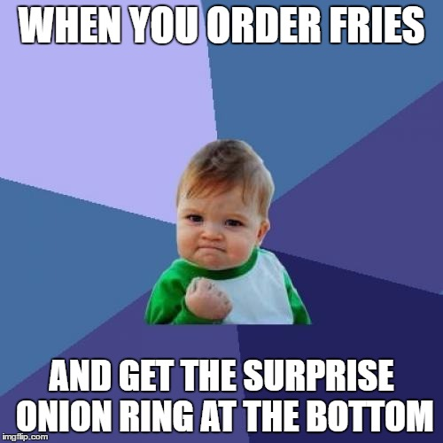 Happy Meal | WHEN YOU ORDER FRIES AND GET THE SURPRISE ONION RING AT THE BOTTOM | image tagged in memes,success kid | made w/ Imgflip meme maker