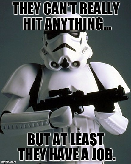 stormtrooper | THEY CAN'T REALLY HIT ANYTHING... BUT AT LEAST THEY HAVE A JOB. | image tagged in star wars,stormtrooper | made w/ Imgflip meme maker
