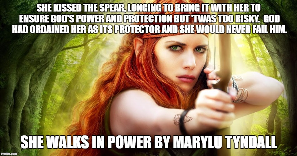 SHE KISSED THE SPEAR, LONGING TO BRING IT WITH HER TO ENSURE GOD'S POWER AND PROTECTION BUT 'TWAS TOO RISKY.  GOD HAD ORDAINED HER AS ITS PR | image tagged in power,faith,bowandarrow | made w/ Imgflip meme maker